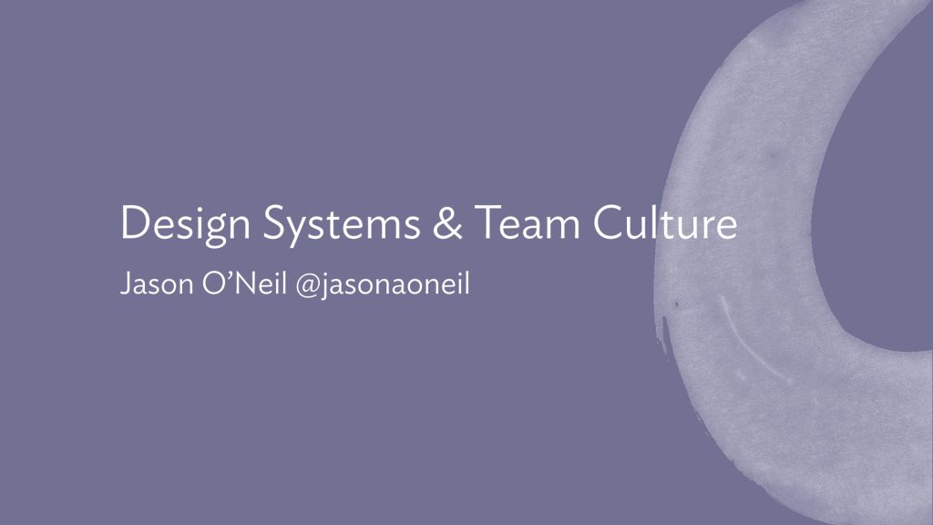 Slide: Design Systems & Team Culture. Jason O'Neil @jasonaoneil