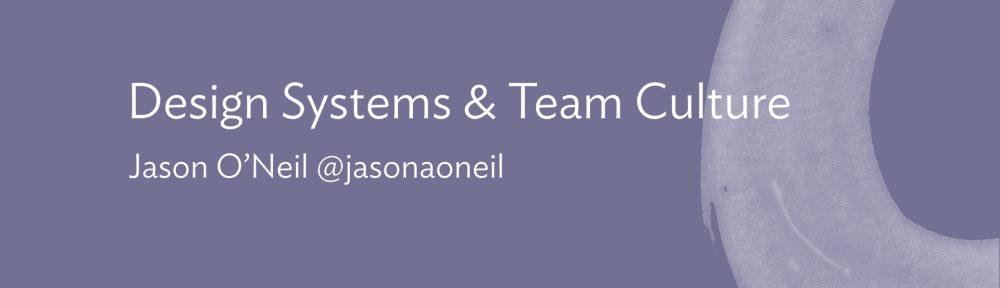 Slide: Design Systems and Team Culture. Jason O'Neil @jasonaoneil