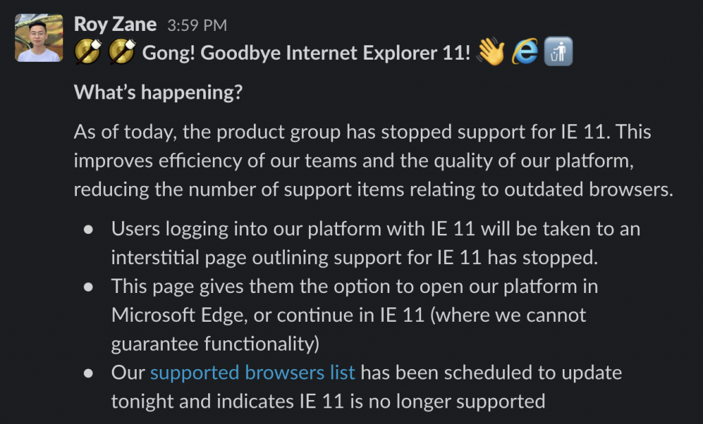 A screenshot of a Slack post, reading Gong! Goodbye Internet Explorer 11! (Wave emoji) (IE logo emoji) (Put rubbish in bin emoji)  What's happening?  As of today, the product group has stopped support for IE 11. This improves efficiency of our teams and the quality of our platform, reducing the number of support items relating to outdated browsers.  Users logging into our platform with IE 11 will be taken to an interstitial page outlining support for IE 11 has stopped.  This page gives them the option to open our platform in Microsoft Edge, or continue in IE 11 (where we cannot guarantee functionality)  Our supported browsers list has been scheduled to update tonight and indicates IE 11 is no longer supported